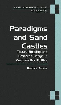 Paradigms and Sand Castles: Theory Building and Research Design in Comparative Politics - Geddes, Barbara