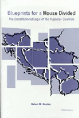 Blueprints for a House Divided: The Constitutional Logic of the Yugoslav Conflicts - Hayden, Robert M