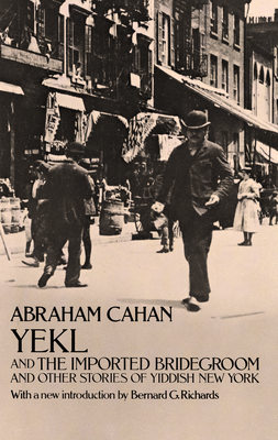 Yekl and the Imported Bridegroom and Other Stories of the New York Ghetto - Cahan, Abraham