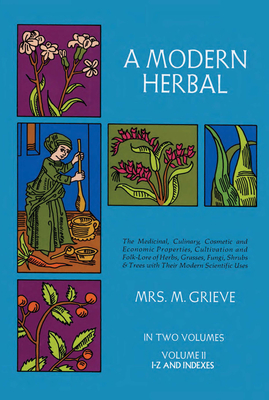 A Modern Herbal, Volume 2: The Medicinal, Culinary, Cosmetic and Economic Properties, Cultivation and Folk-Lore of Herbs, Grasses, Fungi Shrubs & Trees with All Their Modern Scientific Uses - Grieve, Margaret, and Leyel, C F, Mrs. (Editor)