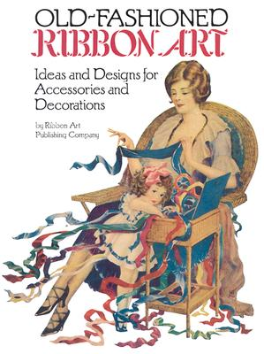 Old-Fashioned Ribbon Art: Ideas and Designs for Accessories and Decorations - Ribbon Art Publishing Co, and Ribbon Art Co