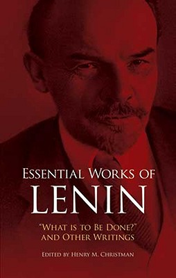 "Essential Works of Lenin: ""What Is to Be Done?"" and Other Writings - Lenin, Vladimir Ilich, and Christman, Henry M (Photographer)"
