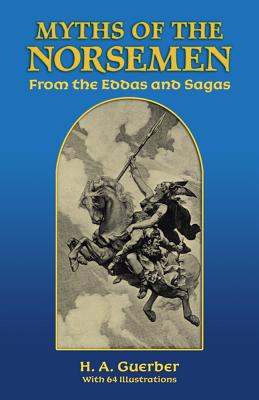 Myths of the Norsemen: From the Eddas and Sagas - Guerber, H A, Professor, and Guerber, Helene A