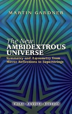 The New Ambidextrous Universe: Symmetry and Asymmetry from Mirror Reflections to Superstrings - Gardner, Martin