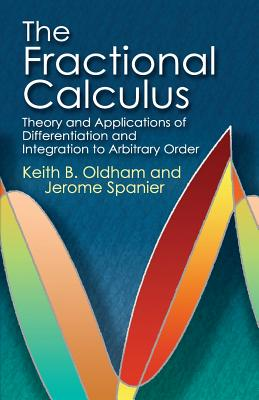 The Fractional Calculus: Theory and Applications of Differentiation and Integration to Arbitrary Order - Oldham, Keith B, and Spanier, Jerome