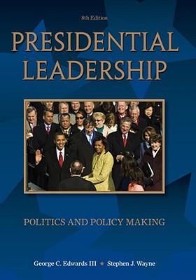 Presidential Leadership: Politics and Policy Making - Edwards, George C, III, and Wayne, Stephen J