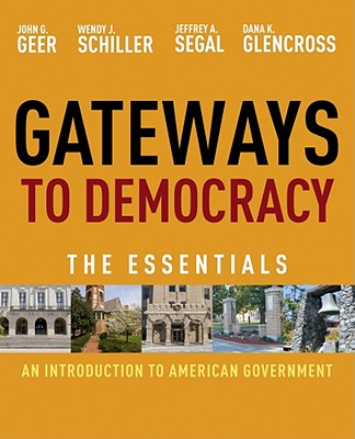 Gateways to Democracy: An Introduction to American Government: The Essentials - Geer, John G, Professor, and Schiller, Wendy J, and Segal, Jeffrey A