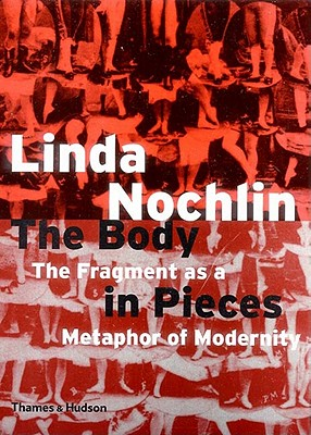 The Body in Pieces: The Fragment as a Metaphor of Modernity - Nochlin, Linda
