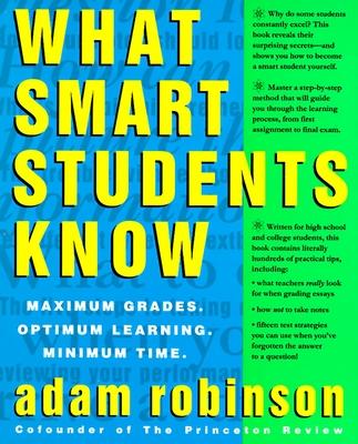 What Smart Students Know: Maximum Grades. Optimum Learning. Minimum Time. - Robinson, Adam