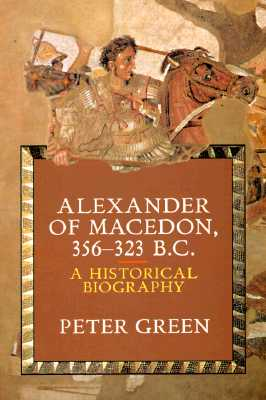 Alexander of Macedon, 356-323 B.C.: A Historical Biography - Green, Peter
