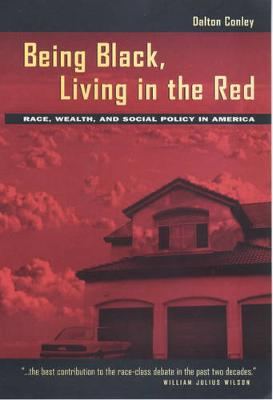 Being Black, Living in the Red: Race, Wealth, Social Policy - Conley, Dalton