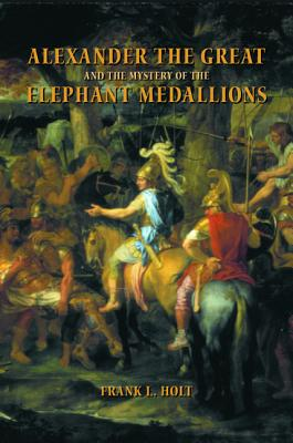 Alexander the Great and the Mystery of the Elephant Medallions - Holt, Frank Lee