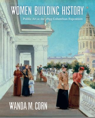 Women Building History: Public Art at the 1893 Columbian Exposition - Corn, Wanda M, and Garfinkle, Charlene G (Contributions by), and Madsen, Annelise K (Contributions by)