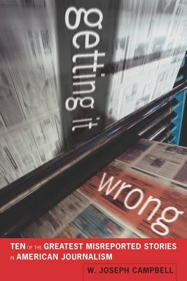 Getting It Wrong: Ten of the Greatest Misreported Stories in American Journalism - Campbell, W Joseph