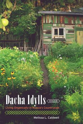 Dacha Idylls: Living Organically in Russia's Countryside - Caldwell, Melissa L