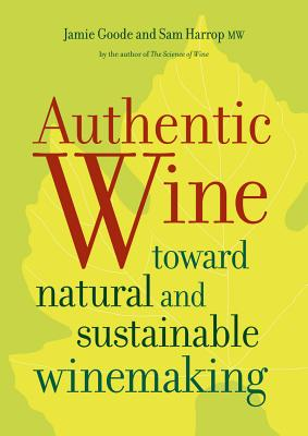 Authentic Wine: Toward Natural and Sustainable Winemaking - Goode, Jamie, and Harrop, Sam
