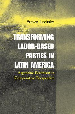 Transforming Labor-Based Parties in Latin America: Argentine Peronism in Comparative Perspective - Levitsky, Steven, Professor