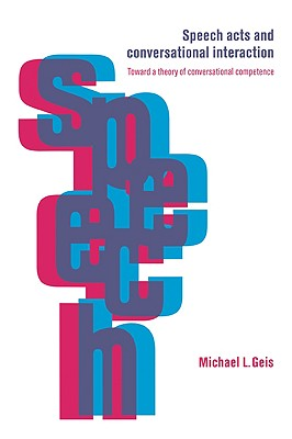 Speech Acts and Conversational Interaction - Geis, Michael L
