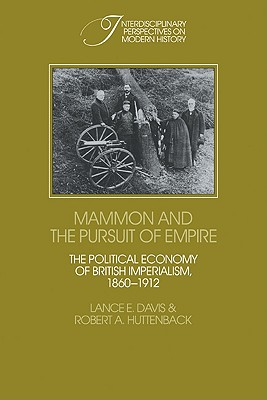 Mammon and the Pursuit of Empire: The Political Economy of British Imperialism, 1860 1912 - Davis, Lance E, and Huttenback, Robert A, and Lance E, Davis