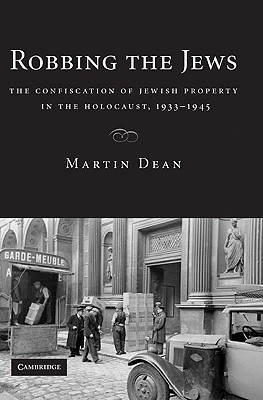 Robbing the Jews: The Confiscation of Jewish Property in the Holocaust, 1933-1945 - Dean, Martin
