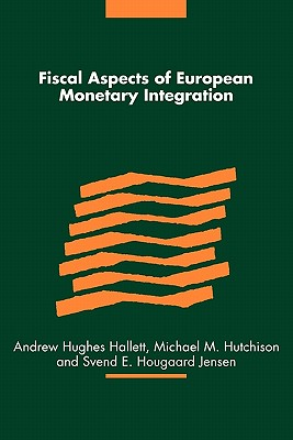 Fiscal Aspects of European Monetary Integration - Hughes Hallett, Andrew (Editor), and Hutchison, Michael M. (Editor), and Jensen, Svend E.Hougaard (Editor)