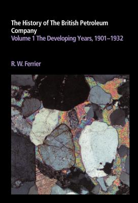 The History of the British Petroleum Company: Volume 1, the Developing Years, 1901 1932 - Ferrier, Ronald W