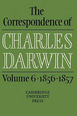 The Correspondence of Charles Darwin: Volume 6, 1856 1857 - Burkhardt, Frederick (Editor), and Darwin, Charles, Professor, and Smith, Sydney (Editor)