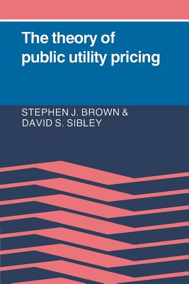 The Theory of Public Utility Pricing - Brown, Stephen, and Sibley, David Allen