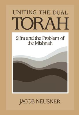 Uniting the Dual Torah: Sifra and the Problem of the Mishnah - Neusner, Jacob, PhD