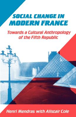 Social Change in Modern France: Towards a Cultural Anthropology of the Fifth Republic - Mendras, Henri, and Cole, Alistair