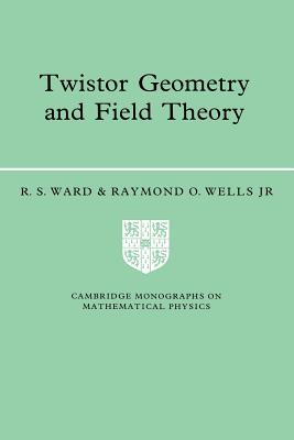 Twistor Geometry and Field Theory - Ward, R S, and Wells, Raymond O, Jr., and Wells, Jr, King