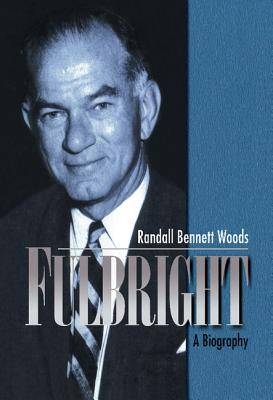 Fulbright: A Biography - Woods, Randall Bennett
