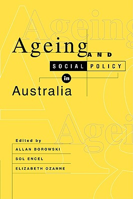 Ageing and Social Policy in Australia - Borowski, Allan (Editor), and Ozanne, Elizabeth (Editor), and Encel, Sol (Editor)