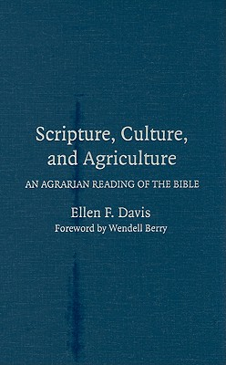 Scripture, Culture, and Agriculture: An Agrarian Reading of the Bible - Davis, Ellen F, and Berry, Wendell (Foreword by)