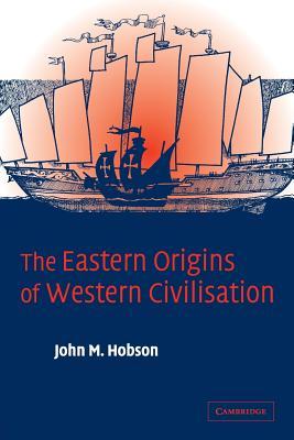 The Eastern Origins of Western Civilisation - Hobson, John M, Professor