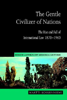 The Gentle Civilizer of Nations: The Rise and Fall of International Law 1870 1960 - Koskenniemi, Martti