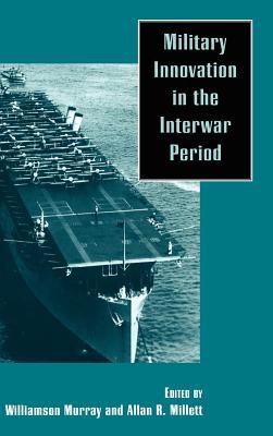 Military Innovation in the Interwar Period - Murray, Williamson (Editor), and Millett, Allan Reed (Editor)