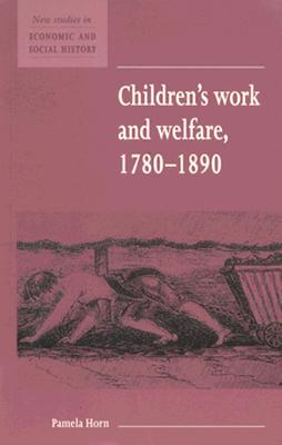 Children's Work and Welfare 1780 1890 - Horn, Pamela, and Kirby, Maurice (Editor)