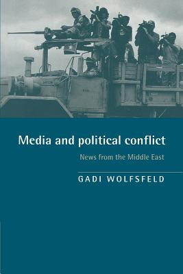 Media and Political Conflict: News from the Middle East - Wolfsfeld, Gadi, and Gadi, Wolfsfeld