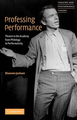 Professing Performance: Theatre in the Academy from Philology to Performativity - Jackson, Shannon, and Davis, Tracy C (Editor)