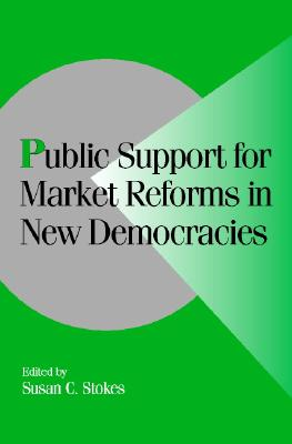 Public Support for Market Reforms in New Democracies - Stokes, Susan Carol (Editor), and Lange, Peter (Editor), and Bates, Robert H (Editor)