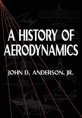 A History of Aerodynamics: And Its Impact on Flying Machines - Anderson, John David, Jr., and Anderson, Jr, and Rycroft, Michael J (Editor)
