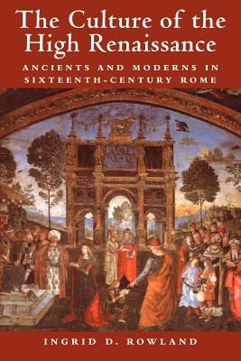 The Culture of the High Renaissance: Ancients and Moderns in Sixteenth-Century Rome - Rowland, Ingrid D, Professor