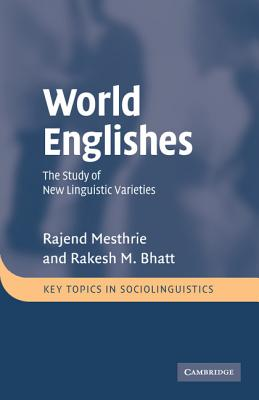 World Englishes: The Study of New Linguistic Varieties - Mesthrie, Rajend, and Bhatt, Rakesh Mohan
