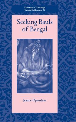 Seeking Bauls of Bengal - Openshaw, Jeanne, Dr., and Faculty of Oriental Studies (Editor)