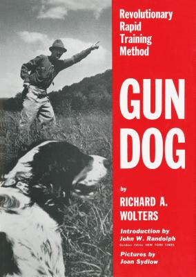 Gun Dog: Revolutionary Rapid Training Method - Wolters, Richard A, and Randolph, John W (Introduction by)