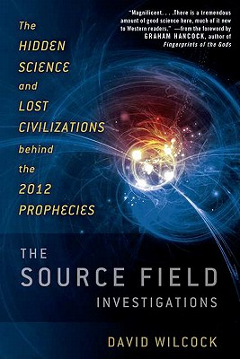 The Source Field Investigations: The Hidden Science and Lost Civilizations Behind the 2012 Prophecies - Wilcock, David