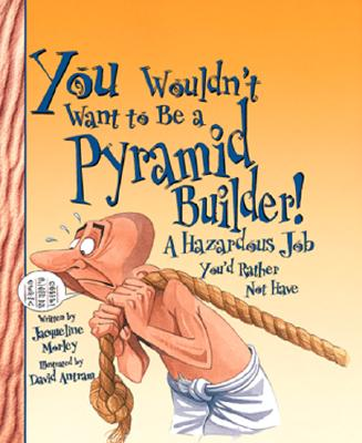 You Wouldn't Want to Be a Pyramid Builder!: A Hazardous Job You'd Rather Not Have - Morley, Jacqueline, and Salariya, David (Creator)