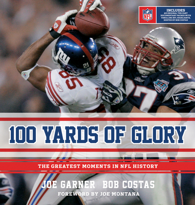 100 Yards of Glory: The Greatest Moments in NFL History - Garner, Joe, and Costas, Bob, and Montana, Joe (Foreword by)