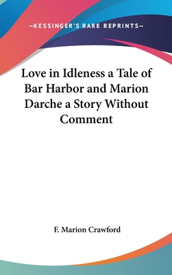 Love in Idleness a Tale of Bar Harbor and Marion Darche a Story Without Comment - Crawford, F Marion